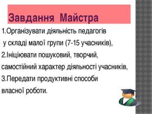 Завдання Майстра 1.Організувати діяльність педагогів у складі малої групи (7-