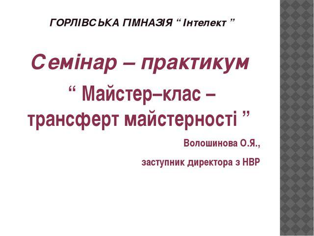 """ГОРЛІВСЬКА ГІМНАЗІЯ """" Інтелект """" Семінар – практикум """" Майстер–клас – трансфе..."""