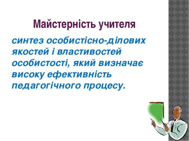 Майстерність учителя синтез особистісно-ділових якостей і властивостей особис...