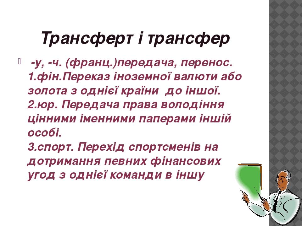 Трансферт і трансфер -у, -ч. (франц.)передача, перенос. 1.фін.Переказ іноземн...