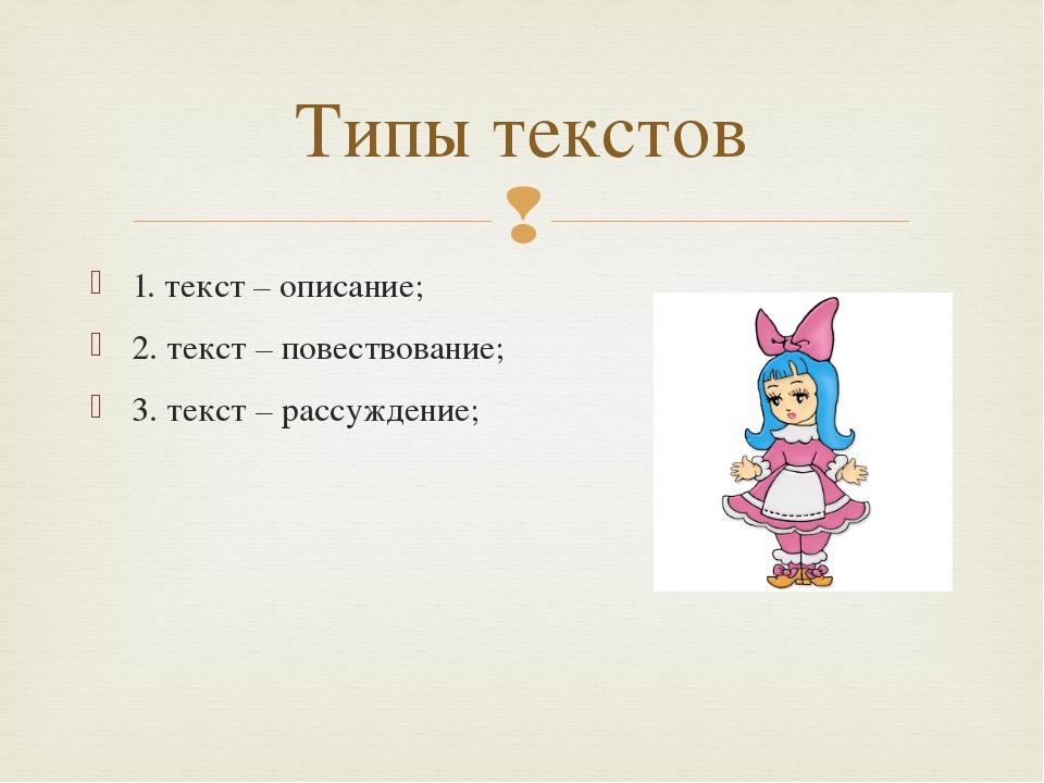 1. текст – описание; 2. текст – повествование; 3. текст – рассуждение; Типы т...