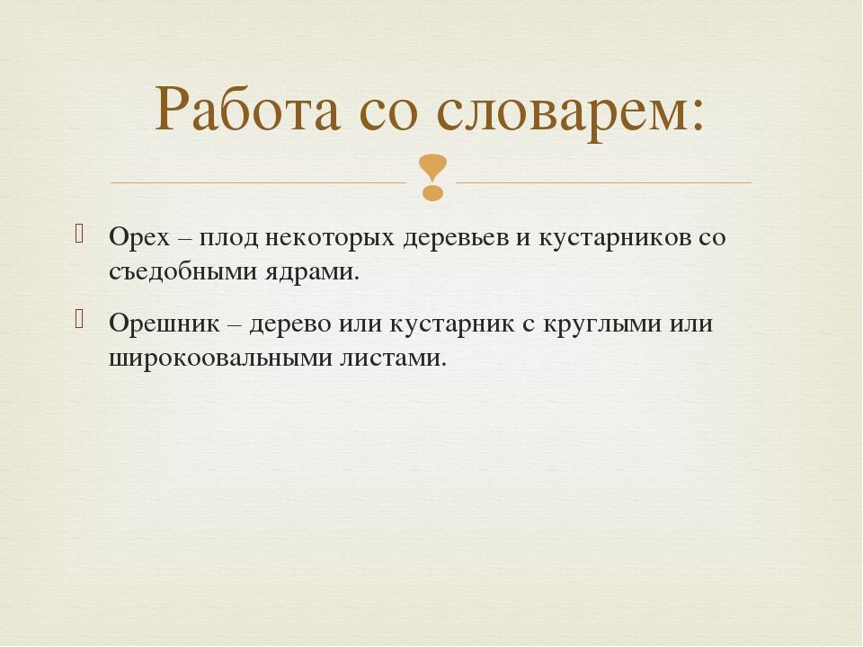 Орех – плод некоторых деревьев и кустарников со съедобными ядрами. Орешник –...