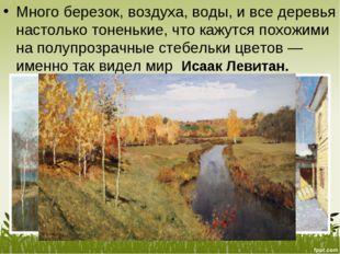 Много березок, воздуха, воды, ивсе деревья настолько тоненькие, что кажутся
