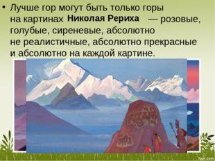 Лучше гор могут быть только горы накартинах  — розовые, голубые, сиреневые,
