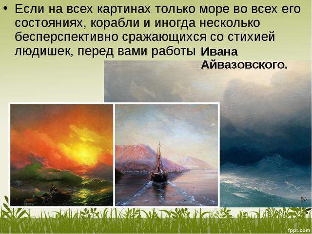 Если навсех картинах только море вовсех его состояниях, корабли ииногда не...