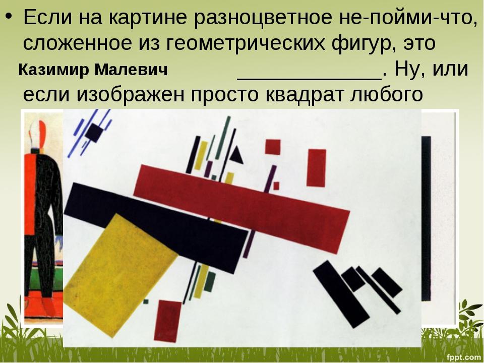 Если накартине разноцветное не-пойми-что, сложенное изгеометрических фигур,...