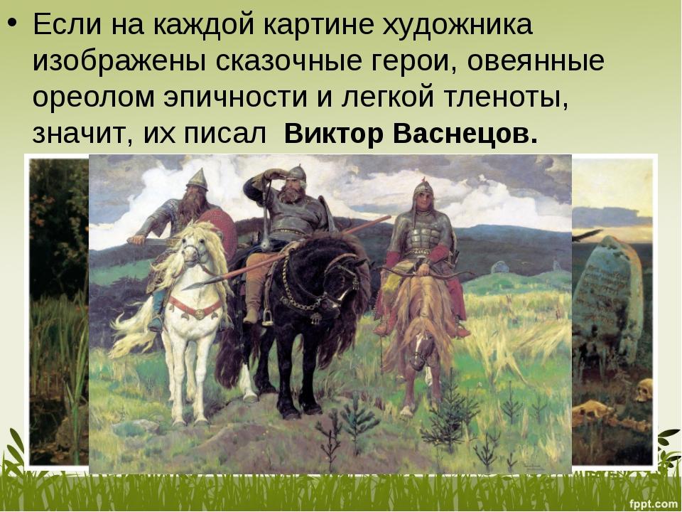 Если накаждой картине художника изображены сказочные герои, овеянные ореолом...