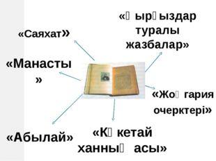 «Саяхат» «Манасты» «Қырғыздар туралы жазбалар» «Көкетай ханның асы» «Жоңгария