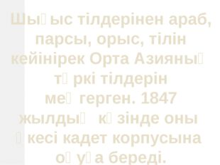 Шығыс тілдерінен араб, парсы, орыс, тілін кейінірек Орта Азияның түркі тілдер