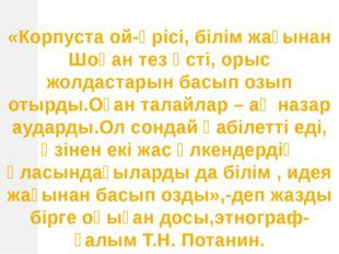 «Корпуста ой-өрісі, білім жағынан Шоқан тез өсті, орыс жолдастарын басып озып