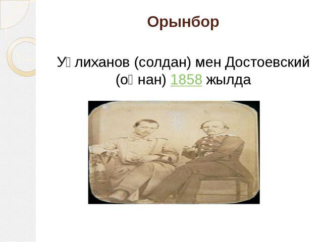 Орынбор Уәлиханов (солдан) мен Достоевский (оңнан)1858жылда