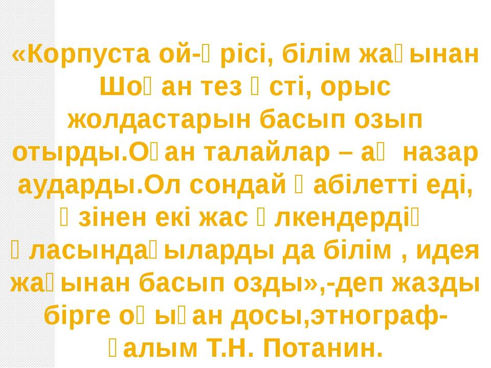 «Корпуста ой-өрісі, білім жағынан Шоқан тез өсті, орыс жолдастарын басып озып...