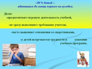 -30 % детей – адаптация до конца первого полугодия. Дети: -предпочитают игров