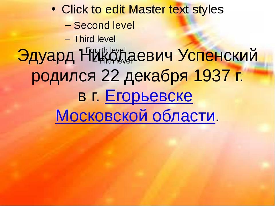 Эдуард Николаевич Успенский родился 22 декабря 1937 г. в г. Егорьевске Москов...
