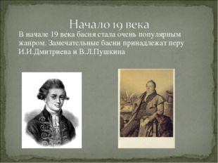 В начале 19 века басня стала очень популярным жанром. Замечательные басни пр