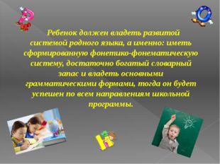 Ребенок должен владеть развитой системой родного языка, а именно: иметь сформ