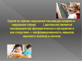 Одной из причин нарушения письма(дисграфии) и нарушения чтения ( дислексии)