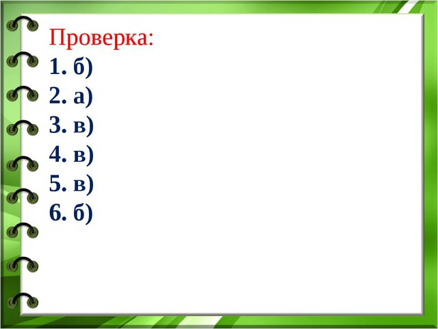 Проверка: 1. б) 2. а) 3. в) 4. в) 5. в) 6. б)