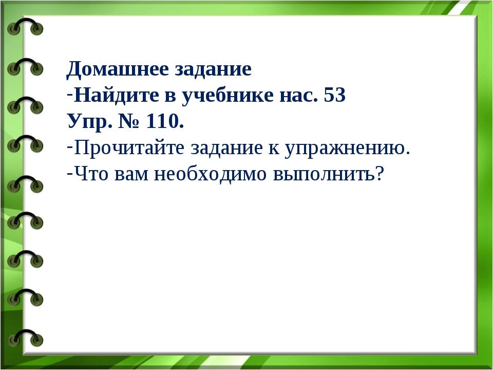 Домашнее задание Найдите в учебнике нас. 53 Упр. № 110. Прочитайте задание к...