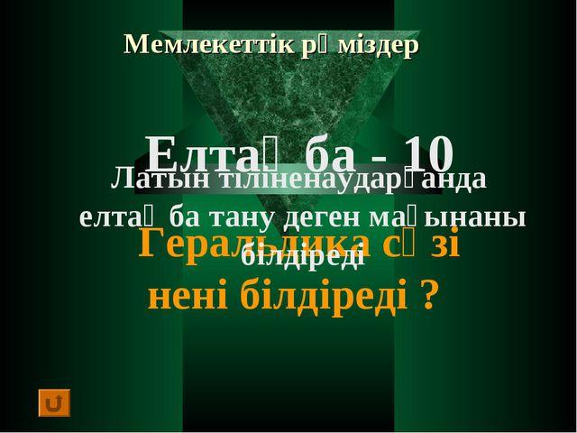 Мемлекеттік рәміздер Елтаңба - 10 Геральдика сөзі нені білдіреді ? Латын тілі...