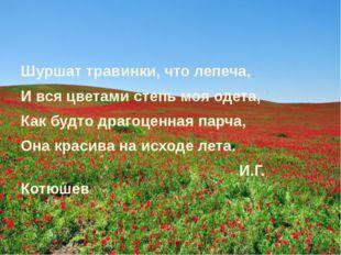 Шуршат травинки, что лепеча, И вся цветами степь моя одета, Как будто драгоце