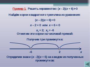 Пример 1. Решить неравенство: (х - 2)(х + 6) > 0 Найдём корни квадратного тре