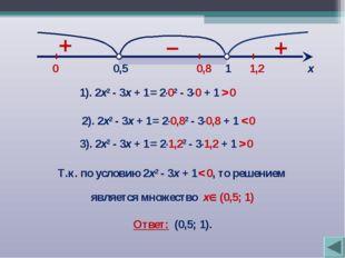 + 1 0,5 х 1). 2х2 - 3х + 1 = 2∙02 - 3∙0 + 1 > 0 0 0,8 1,2 + – Т.к. по условию