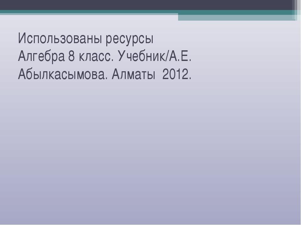 Использованы ресурсы Алгебра 8 класс. Учебник/А.Е. Абылкасымова. Алматы 2012.