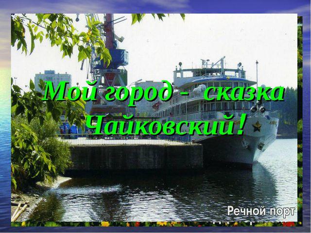 Мой город - сказка Чайковский! Мой город - сказка Чайковский!