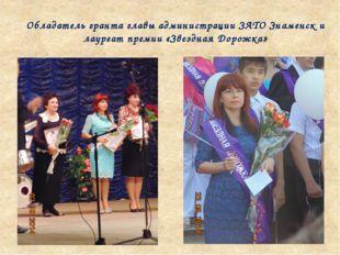 Обладатель гранта главы администрации ЗАТО Знаменск и лауреат премии «Звездна