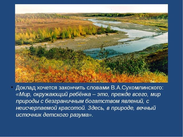 Доклад хочется закончить словами В.А.Сухомлинского: «Мир, окружающий ребёнка...
