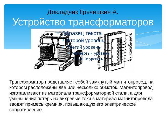 Докладчик Гречишкин А. Устройство трансформаторов Трансформатор представляет...