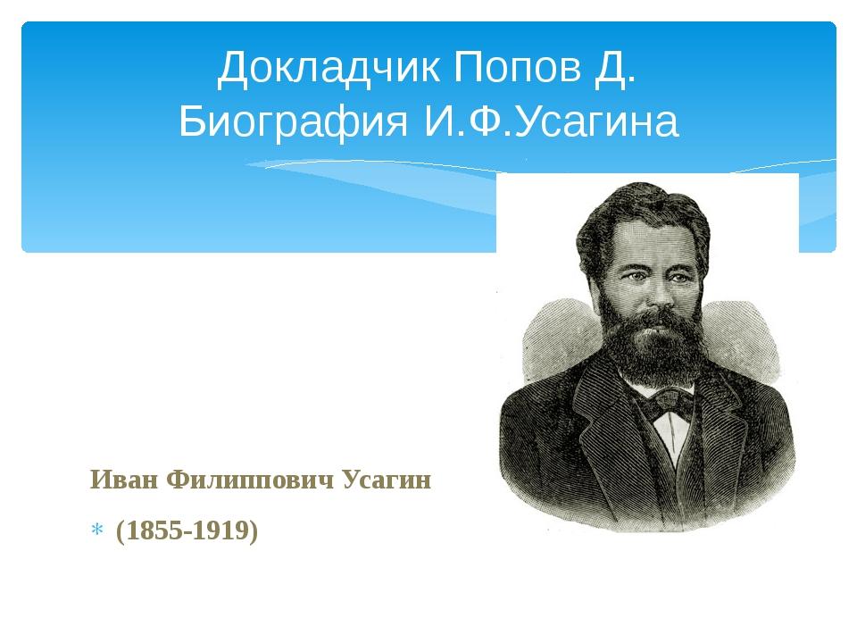 Иван Филиппович Усагин (1855-1919) Докладчик Попов Д. Биография И.Ф.Усагина