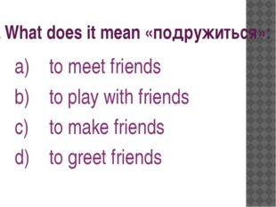 3. What does it mean «подружиться»: to meet friends to play with friends to m