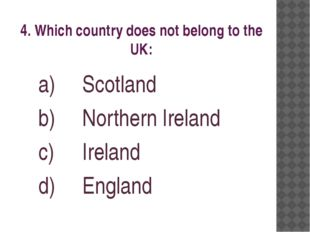 4. Which country does not belong to the UK: Scotland Northern Ireland Ireland