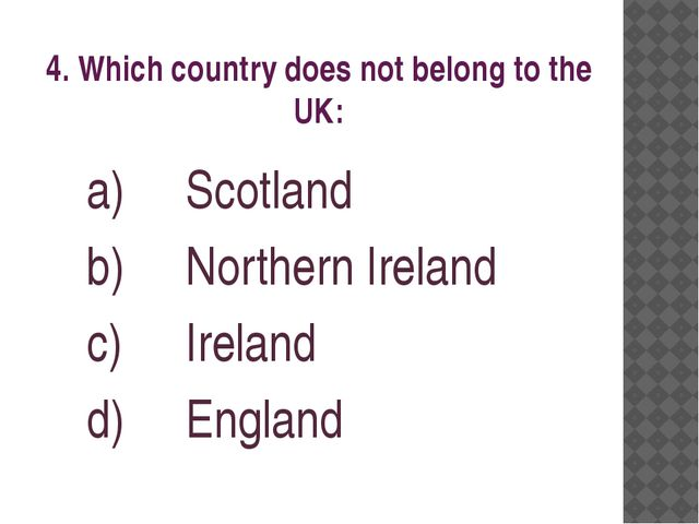 4. Which country does not belong to the UK: Scotland Northern Ireland Ireland...