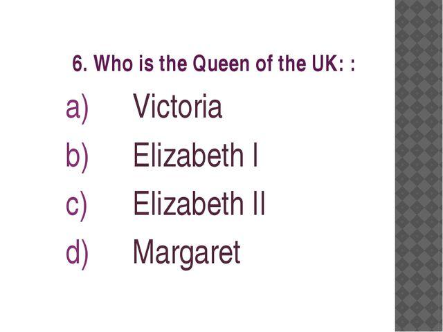 6. Who is the Queen of the UK: : Victoria Elizabeth I Elizabeth II Margaret