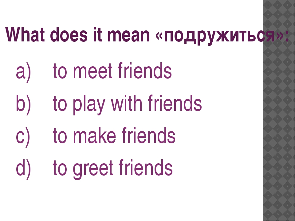 3. What does it mean «подружиться»: to meet friends to play with friends to m...