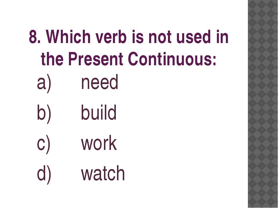 8. Which verb is not used in the Present Continuous: need build work watch