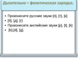 Произнесите русские звуки [п], [т], [к] [б], [д], [г] Произнесите английские