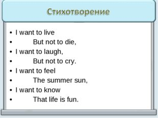 I want to live But not to die, I want to laugh, But not to cry. I want to fee