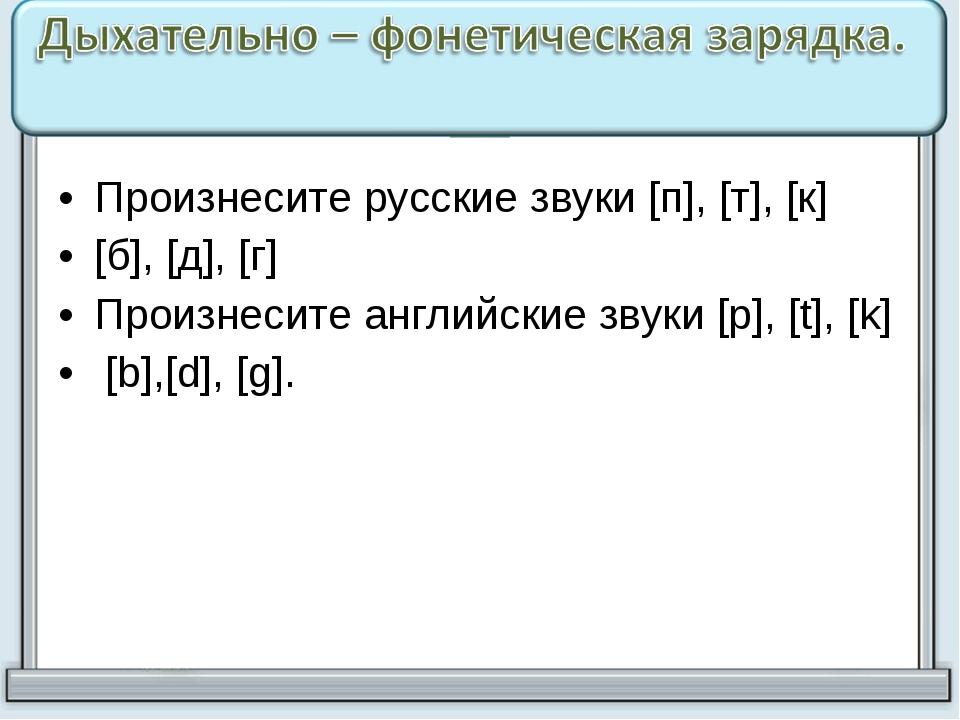 Произнесите русские звуки [п], [т], [к] [б], [д], [г] Произнесите английские...