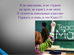 Я не школьник, и не студент не врач, не юрист, и не мент. Я «учитель начальны