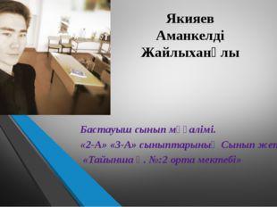 Якияев Аманкелді Жайлыханұлы Бастауыш сынып мұғалімі. «2-А» «3-А» сыныптарыны