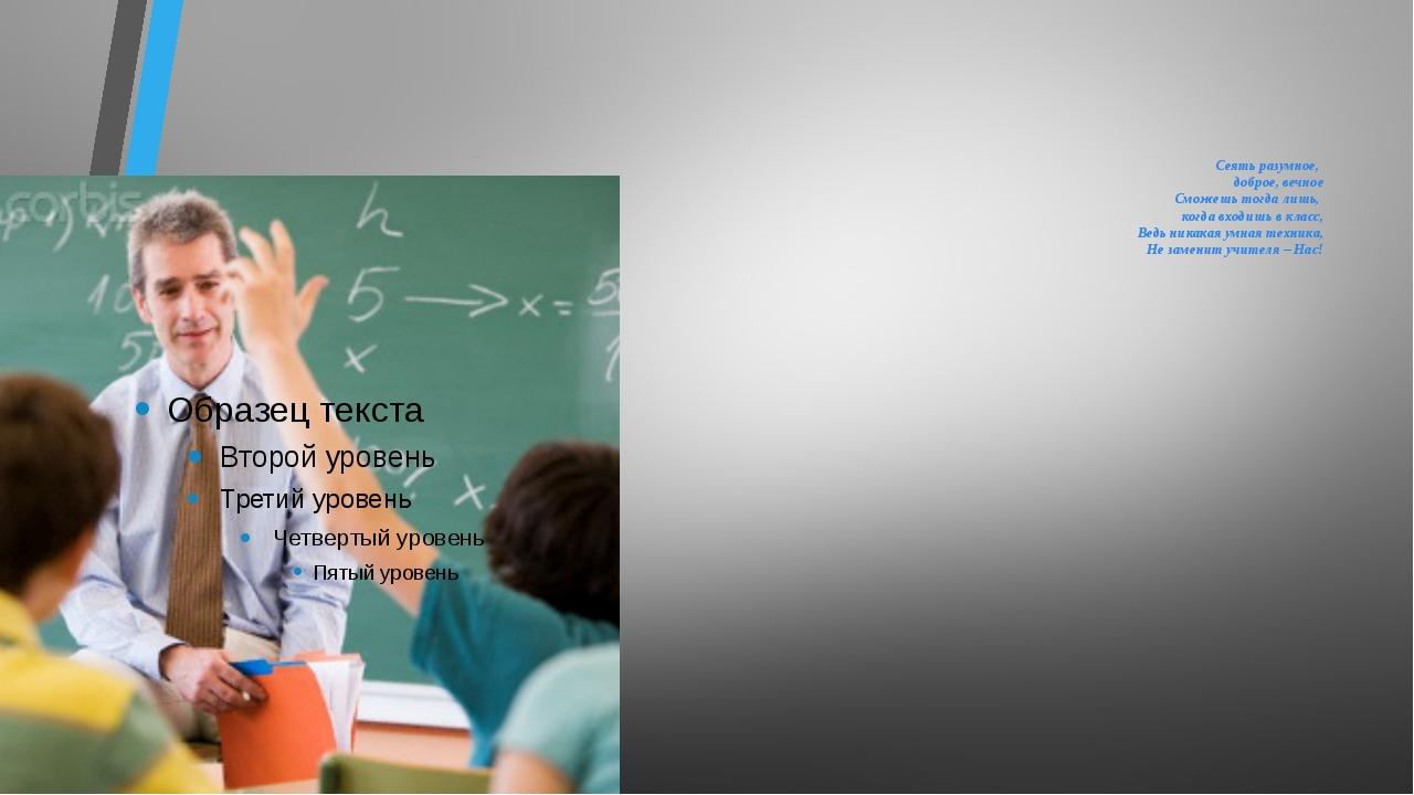 Сеять разумное, доброе, вечное Сможешь тогда лишь, когда входишь в класс, Ве...
