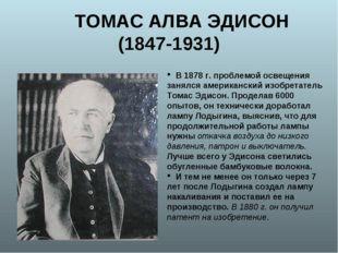ТОМАС АЛВА ЭДИСОН (1847-1931) В 1878 г. проблемой освещения занялся американ