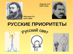 РУССКИЕ ПРИОРИТЕТЫ Яблочков П.Н. (1847-1896) Лодыгин А.Н. (1847-1923)
