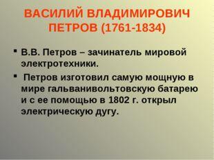 ВАСИЛИЙ ВЛАДИМИРОВИЧ ПЕТРОВ (1761-1834) В.В. Петров – зачинатель мировой элек