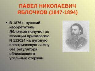 ПАВЕЛ НИКОЛАЕВИЧ ЯБЛОЧКОВ (1847-1894) В 1876 г. русский изобретатель Яблочков
