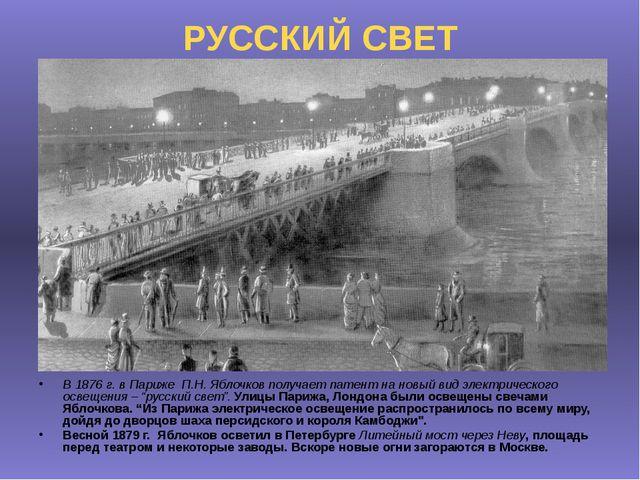 РУССКИЙ СВЕТ В 1876 г. в Париже П.Н. Яблочков получает патент на новый вид эл...